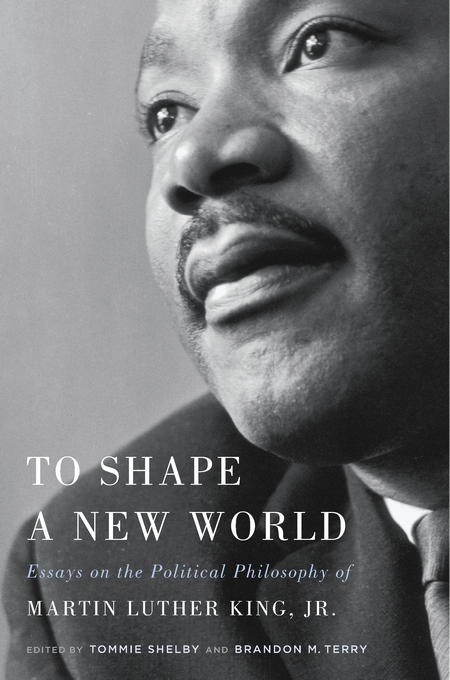 Cover: To Shape a New World: Essays on the Political Philosophy of Martin Luther King, Jr., from Harvard University Press
