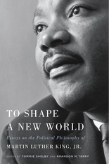 Cover: To Shape a New World: Essays on the Political Philosophy of Martin Luther King, Jr., edited by Tommie Shelby and Brandon M. Terry, from Harvard University Press
