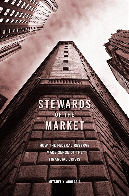 Cover: Stewards of the Market: How the Federal Reserve Made Sense of the Financial Crisis, from Harvard University Press