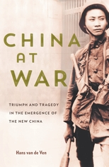 Cover: China at War: Triumph and Tragedy in the Emergence of the New China, by Hans van de Ven, from Harvard University Press