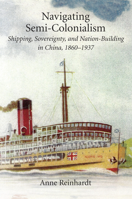 Cover: Navigating Semi-Colonialism: Shipping, Sovereignty, and Nation-Building in China, 1860–1937, from Harvard University Press