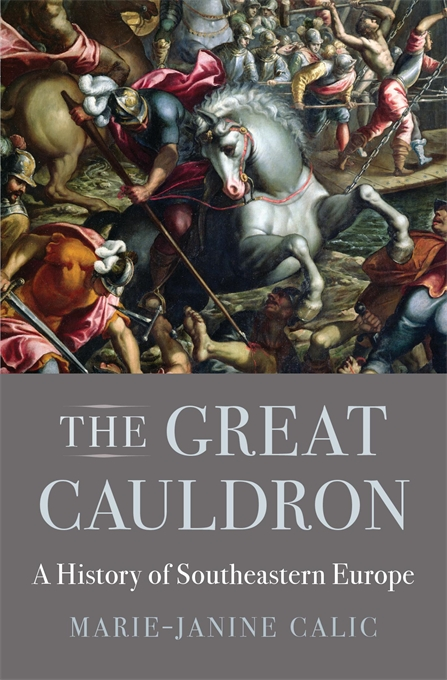 Cover: The Great Cauldron: A History of Southeastern Europe, by Marie-Janine Calic, translated by Elizabeth Janik, from Harvard University Press