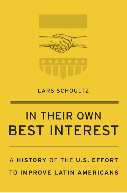Cover: In Their Own Best Interest: A History of the U.S. Effort to Improve Latin Americans, from Harvard University Press