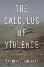 Cover: The Calculus of Violence: How Americans Fought the Civil War, by Aaron Sheehan-Dean, from Harvard University Press