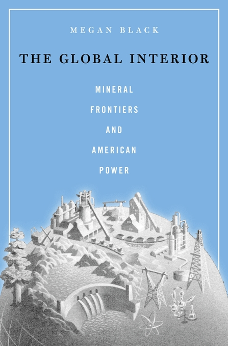 Cover: The Global Interior: Mineral Frontiers and American Power, from Harvard University Press
