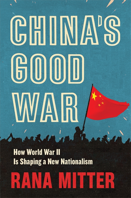 Cover: China's Good War: How World War II Is Shaping a New Nationalism, by Rana Mitter, from Harvard University Press