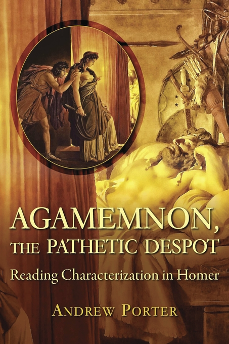 Cover: Agamemnon, the Pathetic Despot: Reading Characterization in Homer, from Harvard University Press