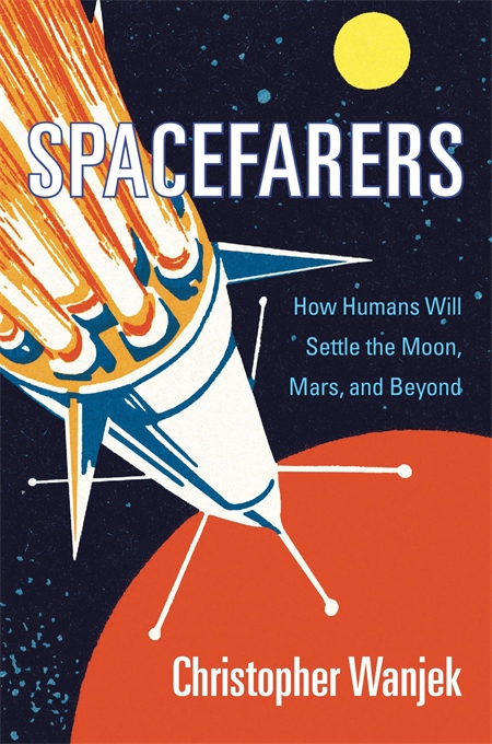 Cover: Spacefarers: How Humans Will Settle the Moon, Mars, and Beyond, by Christopher Wanjek, from Harvard University Press