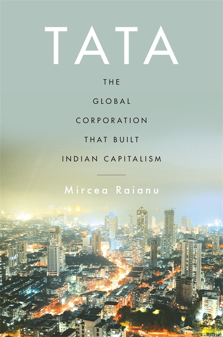 Cover: Tata: The Global Corporation That Built Indian Capitalism, by Mircea Raianu, from Harvard University Press
