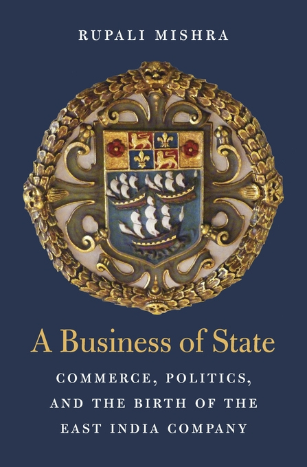 Cover: A Business of State: Commerce, Politics, and the Birth of the East India Company, from Harvard University Press