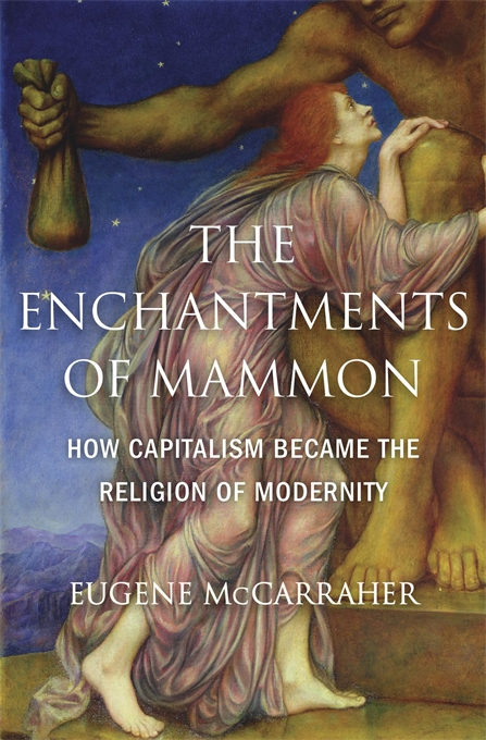 Cover: The Enchantments of Mammon: How Capitalism Became the Religion of Modernity, from Harvard University Press