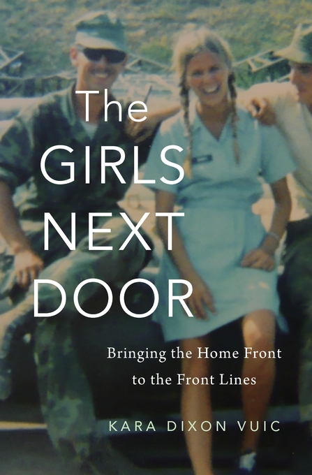Cover: The Girls Next Door: Bringing the Home Front to the Front Lines, by Kara Dixon Vuic, from Harvard University Press