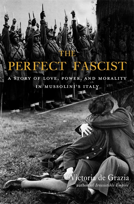 Cover: The Perfect Fascist: A Story of Love, Power, and Morality in Mussolini's Italy, by Victoria de Grazia, from Harvard University Press
