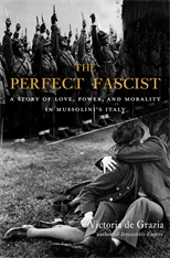 Cover: The Perfect Fascist: A Story of Love, Power, and Morality in Mussolini's Italy