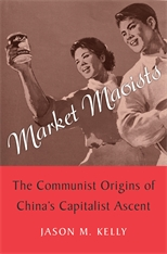 Cover: Market Maoists: The Communist Origins of China's Capitalist Ascent