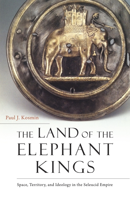 Cover: The Land of the Elephant Kings: Space, Territory, and Ideology in the Seleucid Empire, from Harvard University Press