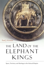 Cover: The Land of the Elephant Kings: Space, Territory, and Ideology in the Seleucid Empire