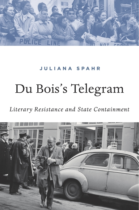 Cover: Du Bois's Telegram: Literary Resistance and State Containment, by Juliana Spahr, from Harvard University Press
