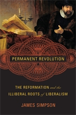 Cover: Permanent Revolution: The Reformation and the Illiberal Roots of Liberalism, by James Simpson, from Harvard University Press