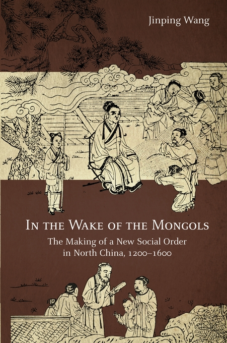 Cover: In the Wake of the Mongols: The Making of a New Social Order in North China, 1200–1600, from Harvard University Press