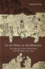 Cover: In the Wake of the Mongols: The Making of a New Social Order in North China, 1200–1600