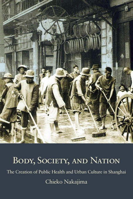 Cover: Body, Society, and Nation: The Creation of Public Health and Urban Culture in Shanghai, from Harvard University Press