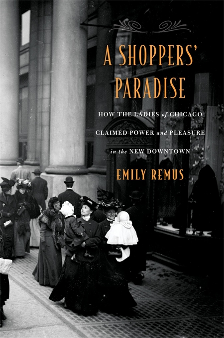 Cover: A Shoppers' Paradise: How the Ladies of Chicago Claimed Power and Pleasure in the New Downtown, by Emily Remus, from Harvard University Press