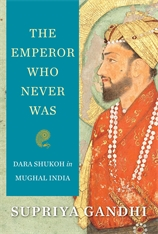 Cover: The Emperor Who Never Was: Dara Shukoh in Mughal India, by Supriya Gandhi, from Harvard University Press
