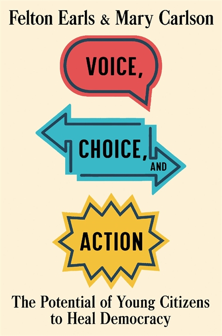 Cover: Voice, Choice, and Action: The Potential of Young Citizens to Heal Democracy, by Felton Earls and Mary Carlson, from Harvard University Press