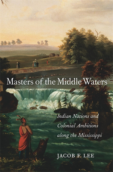 Cover: Masters of the Middle Waters: Indian Nations and Colonial Ambitions along the Mississippi, by Jacob F. Lee, from Harvard University Press