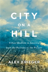 Cover: City on a Hill: Urban Idealism in America from the Puritans to the Present, by Alex Krieger, from Harvard University Press