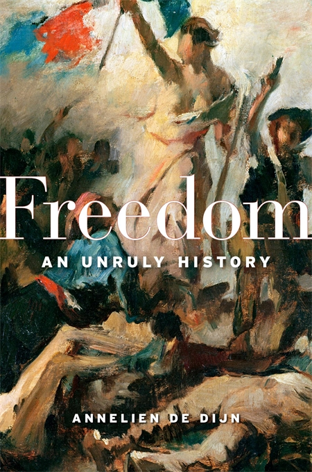 Cover: Freedom: An Unruly History, by Annelien de Dijn, from Harvard University Press