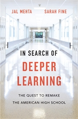 Cover: In Search of Deeper Learning: The Quest to Remake the American High School, by Jal Mehta and Sarah Fine, from Harvard University Press