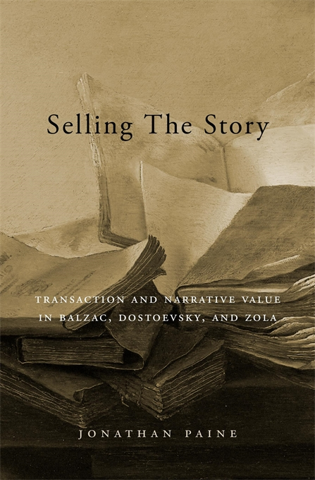 Cover: Selling the Story: Transaction and Narrative Value in Balzac, Dostoevsky, and Zola, from Harvard University Press