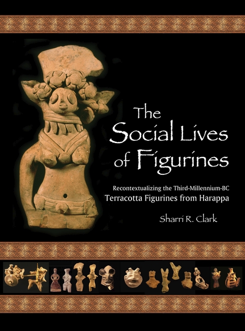 Cover: The Social Lives of Figurines: Recontextualizing the Third-Millennium-BC Terracotta Figurines from Harappa, from Harvard University Press