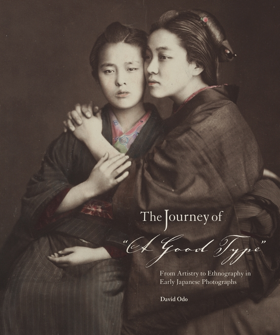 "Cover: The Journey of ""A Good Type"": From Artistry to Ethnography in Early Japanese Photographs, from Harvard University Press"