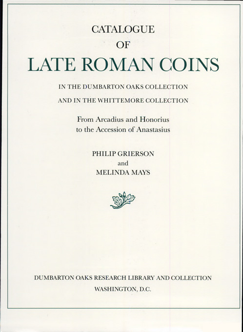 Cover: Catalogue of Late Roman Coins in the Dumbarton Oaks Collection and in the Whittemore Collection: From Arcadius and Honorius to the Accession of Anastasius, from Harvard University Press