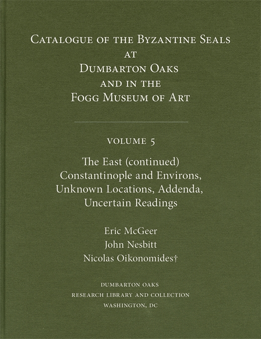 Cover: Catalogue of Byzantine Seals at Dumbarton Oaks and in the Fogg Museum of Art, 5: The East (continued): Constantinople and Environs, Unknown Locations, Addenda, Uncertain Readings, from Harvard University Press