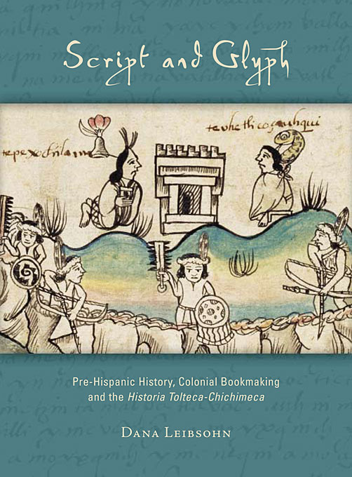 Cover: Script and Glyph: Pre-Hispanic History, Colonial Bookmaking, and the <i>Historia Tolteca-Chichimeca</i>, from Harvard University Press