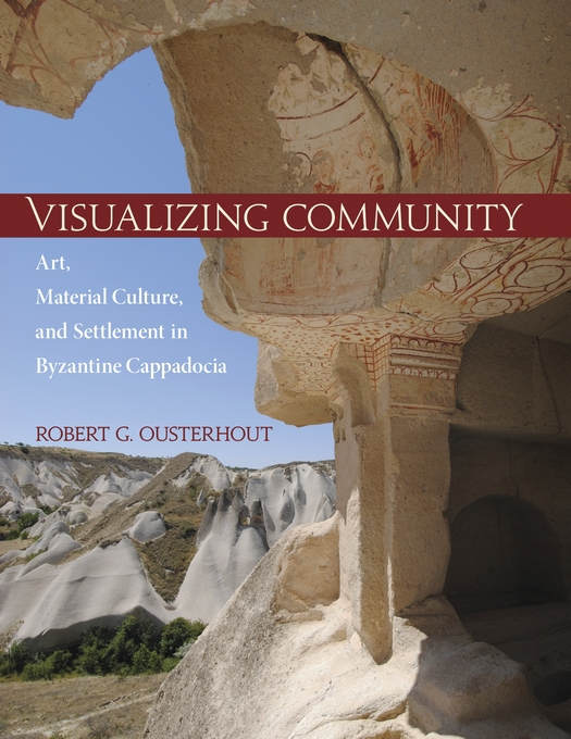 Cover: Visualizing Community: Art, Material Culture, and Settlement in Byzantine Cappadocia, from Harvard University Press