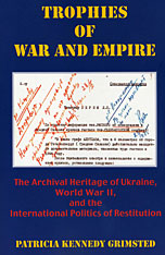 Cover: Trophies of War and Empire: The Archival Heritage of Ukraine, World War II, and the International Politics of Restitution, with a Foreword by Charles Kecskemeti