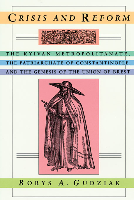 Cover: Crisis and Reform: The Kyivan Metropolitanate, the Patriarchate of Constantinople, and the Genesis of the Union of Brest, from Harvard University Press