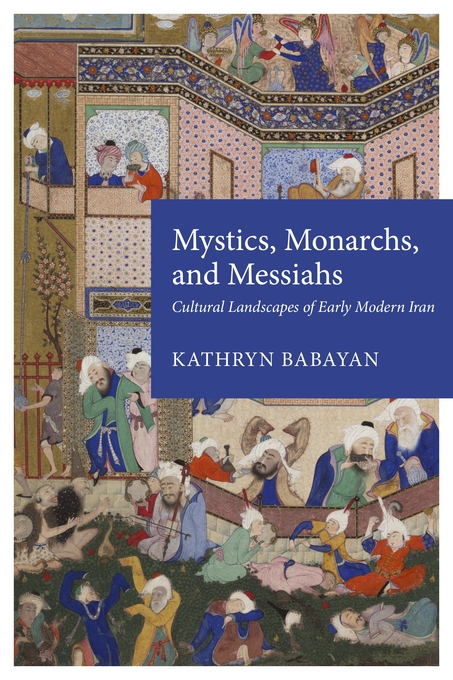 Cover: Mystics, Monarchs, and Messiahs: Cultural Landscapes of Early Modern Iran, from Harvard University Press