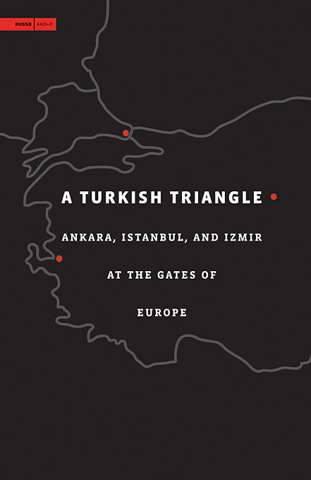 Cover: A Turkish Triangle: Ankara, Istanbul, and Izmir at the Gates of Europe, from Harvard University Press