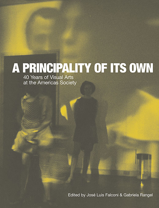 Cover: A Principality of its Own: 40 Years of Visual Arts at the Americas Society, from Harvard University Press