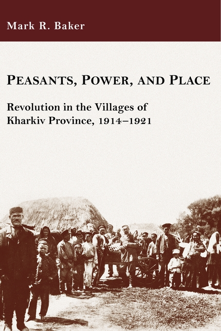 Cover: Peasants, Power, and Place: Revolution in the Villages of Kharkiv Province, 1914–1921, from Harvard University Press